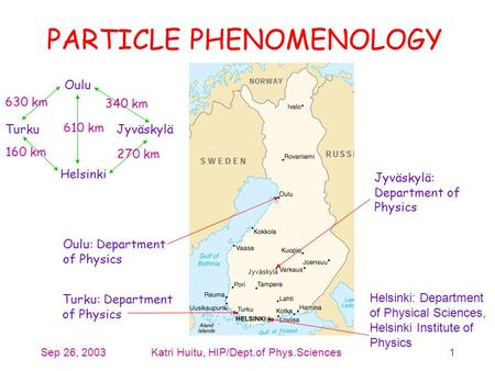 Sep 26, 2003Katri Huitu, HIP/Dept.of Phys.Sciences1 PARTICLE PHENOMENOLOGY Helsinki: Department of Physical Sciences, Helsinki Institute of Physics Turku: