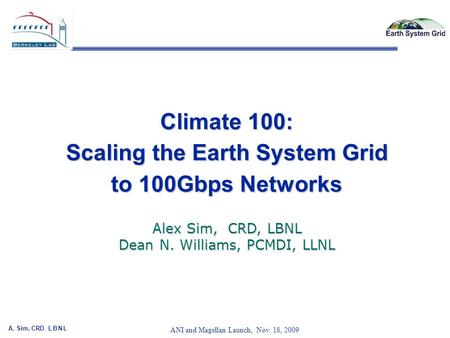 A. Sim, CRD, L B N L 1 ANI and Magellan Launch, Nov. 18, 2009 Climate 100: Scaling the Earth System Grid to 100Gbps Networks Alex Sim, CRD, LBNL Dean N.