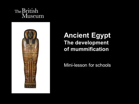 Ancient Egypt The development of mummification Mini-lesson for schools.
