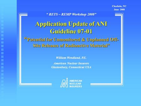"Application Update of ANI Guideline 07-01 "" Potential for Unmonitored & Unplanned Off- Site Releases of Radioactive Material"" William Wendland, P.E. American."