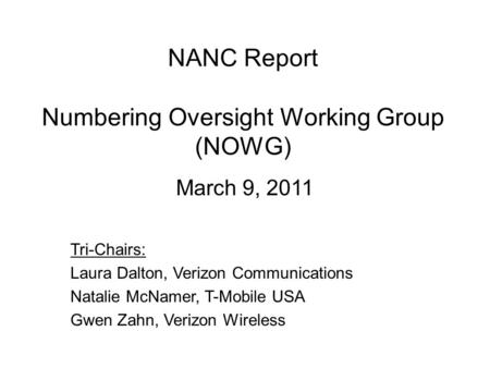 NANC Report Numbering Oversight Working Group (NOWG) March 9, 2011 Tri-Chairs: Laura Dalton, Verizon Communications Natalie McNamer, T-Mobile USA Gwen.