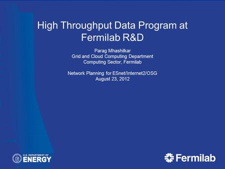 High Throughput Data Program at Fermilab R&D Parag Mhashilkar Grid and Cloud Computing Department Computing Sector, Fermilab Network Planning for ESnet/Internet2/OSG.
