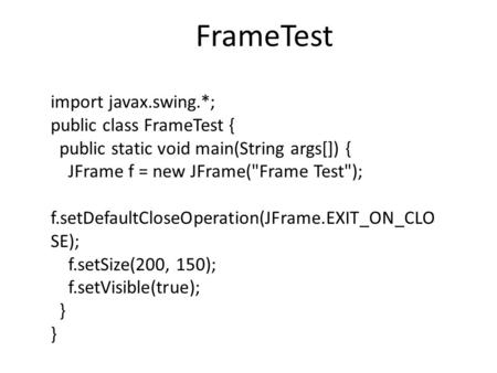 Import javax.swing.*; public class FrameTest { public static void main(String args[]) { JFrame f = new JFrame(Frame Test); f.setDefaultCloseOperation(JFrame.EXIT_ON_CLO.