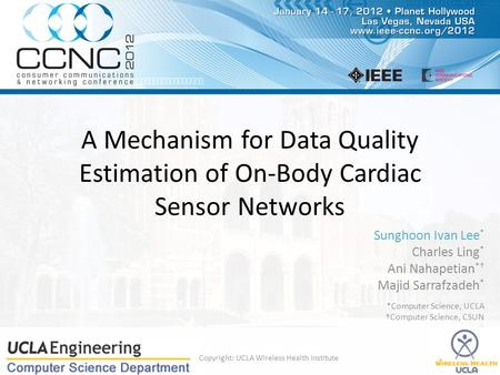 A Mechanism for Data Quality Estimation of On-Body Cardiac Sensor Networks Sunghoon Ivan Lee * Charles Ling * Ani Nahapetian *† Majid Sarrafzadeh * *Computer.