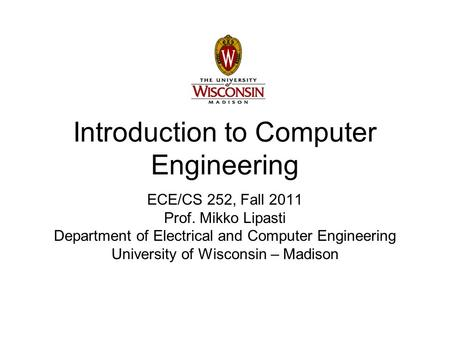 Introduction to Computer Engineering ECE/CS 252, Fall 2011 Prof. Mikko Lipasti Department of Electrical and Computer Engineering University of Wisconsin.