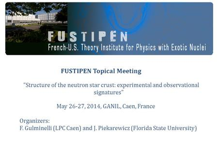"FUSTIPEN Topical Meeting ""Structure of the neutron star crust: experimental and observational signatures May 26-27, 2014, GANIL, Caen, France Organizers:"