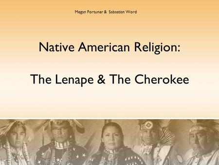 Native American Religion: The Lenape & The Cherokee Megan Fortuner & Sabastian Word.