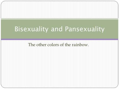 The other colors of the rainbow. Bisexuality and Pansexuality.