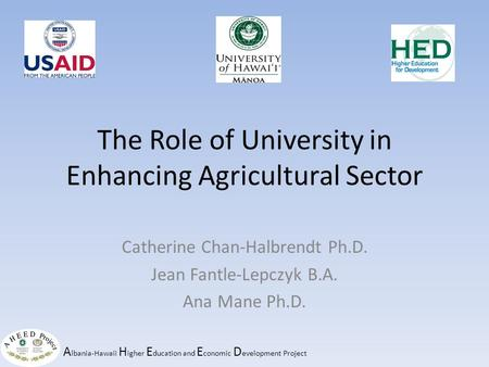 A lbania-Hawaii H igher E ducation and E conomic D evelopment Project The Role of University in Enhancing Agricultural Sector Catherine Chan-Halbrendt.