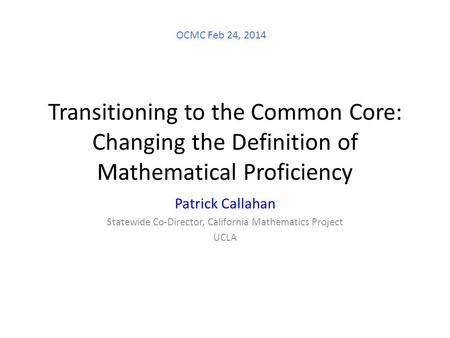 Transitioning to the Common Core: Changing the Definition of Mathematical Proficiency Patrick Callahan Statewide Co-Director, California Mathematics Project.