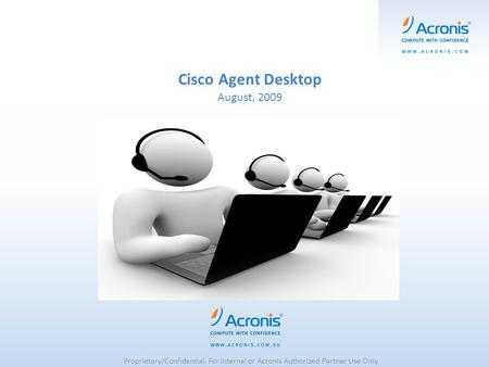 Cisco Agent Desktop August, 2009 Proprietary/Confidential. For Internal or Acronis Authorized Partner Use Only.