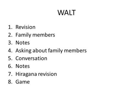 WALT 1.Revision 2.Family members 3.Notes 4.Asking about family members 5.Conversation 6.Notes 7.Hiragana revision 8.Game.