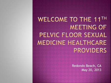 Welcome to the 11th Meeting of Pelvic Floor Sexual Medicine Healthcare Providers Redondo Beach, CA May 20, 2013.