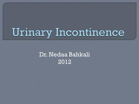 Dr. Nedaa Bahkali 2012.  Urinary incontinence is defined as involuntary leakage of urine.
