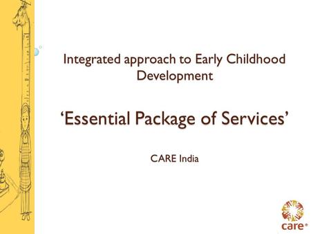<strong>Integrated</strong> approach to Early Childhood <strong>Development</strong> 'Essential Package of Services' CARE India.
