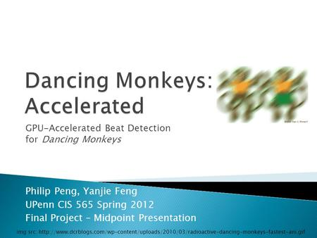 GPU-Accelerated Beat Detection for Dancing Monkeys Philip Peng, Yanjie Feng UPenn CIS 565 Spring 2012 Final Project – Midpoint Presentation img src: