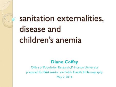Sanitation externalities, disease and children's anemia Diane Coffey Office of Population Research, Princeton University prepared for PAA session on Public.