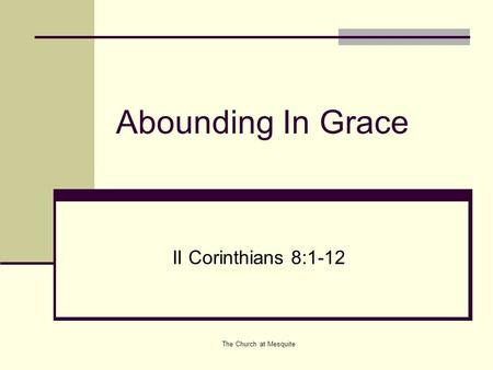 Abounding In Grace II Corinthians 8:1-12 The Church at Mesquite.