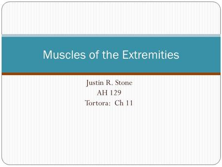 Justin R. Stone AH 129 Tortora: Ch 11 Muscles of the Extremities.