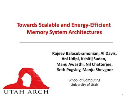 1 Towards Scalable and Energy-Efficient Memory System Architectures Rajeev Balasubramonian, Al Davis, Ani Udipi, Kshitij Sudan, Manu Awasthi, Nil Chatterjee,