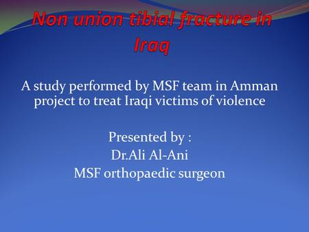 A study performed by MSF team in Amman project to treat Iraqi victims of violence Presented by : Dr.Ali Al-Ani MSF orthopaedic surgeon.