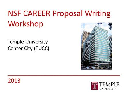 NSF CAREER Proposal Writing Workshop Temple University Center City (TUCC) ___________________________________ 2013.