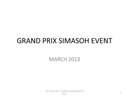 GRAND PRIX SIMASOH EVENT MARCH 2013 GET INVOLVED TO OVERCOME CANCERS IN MALI 1.