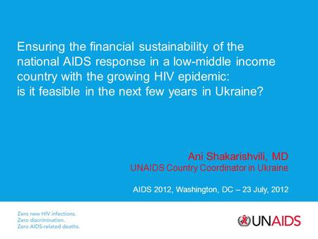 Ani Shakarishvili, MD UNAIDS Country Coordinator in Ukraine AIDS 2012, Washington, DC – 23 July, 2012 Ensuring the financial sustainability of the national.