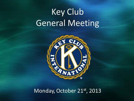 Monday, October 21 st, 2013 Key Club General Meeting.