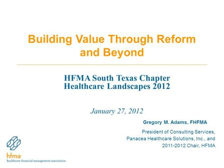 Building Value Through Reform and Beyond Gregory M. Adams, FHFMA President of Consulting Services, Panacea Healthcare Solutions, Inc., and 2011-2012 Chair,