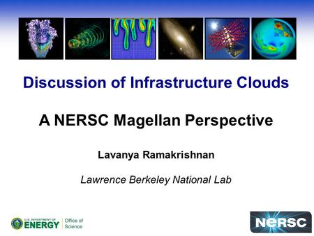 Discussion of Infrastructure Clouds A NERSC Magellan Perspective Lavanya Ramakrishnan Lawrence Berkeley National Lab.