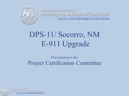 DPS-11/ Socorro, NM E-911 Upgrade Presentation to the Project Certification Committee.