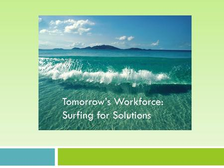 Tomorrow's Workforce: Surfing for solutions Tomorrow's Workforce: Surfing for Solutions.