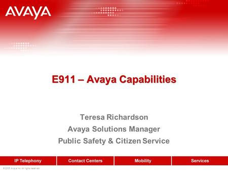 © 2005 Avaya Inc. All rights reserved. E911 – Avaya Capabilities Teresa Richardson Avaya Solutions Manager Public Safety & Citizen Service.