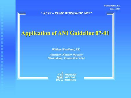 "Application of ANI Guideline 07-01 William Wendland, P.E. American Nuclear Insurers Glastonbury, Connecticut USA Philadelphia, PA June 2007 "" RETS – REMP."