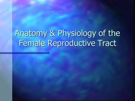 Anatomy & Physiology of the Female Reproductive Tract
