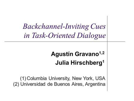 Agustín Gravano 1,2 Julia Hirschberg 1 (1)Columbia University, New York, USA (2) Universidad de Buenos Aires, Argentina Backchannel-Inviting Cues in Task-Oriented.