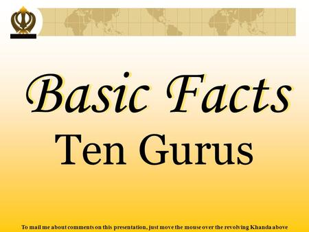 To mail me about comments on this presentation, just move the mouse over the revolving Khanda above Basic Facts Basic Facts Ten Gurus.