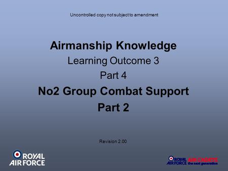 Uncontrolled copy not subject to amendment Airmanship Knowledge Learning Outcome 3 Part 4 No2 Group Combat Support Part 2 Revision 2.00.