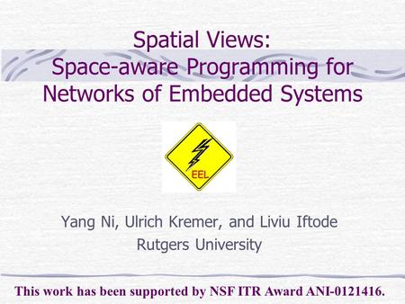 Spatial Views: Space-aware Programming for Networks of Embedded Systems Yang Ni, Ulrich Kremer, and Liviu Iftode Rutgers University This work has been.