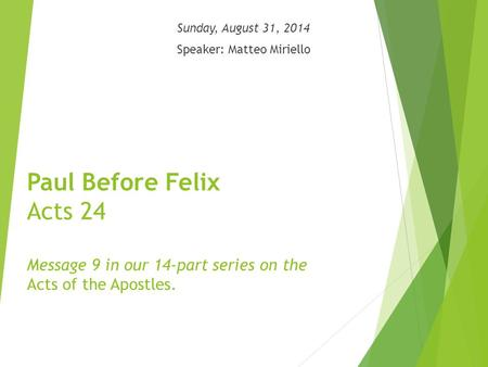 Paul Before Felix Acts 24 Message 9 in our 14-part series on the Acts of the Apostles. Sunday, August 31, 2014 Speaker: Matteo Miriello.