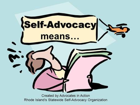 Self-Advocacy Self-Advocacy means… Created by Advocates in Action Rhode Island's Statewide Self-Advocacy Organization.