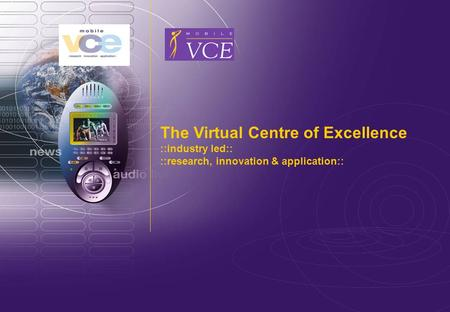 Www.mobilevce.com © 2011 Mobile VCE The Virtual Centre of Excellence ::industry led:: ::research, innovation & application::