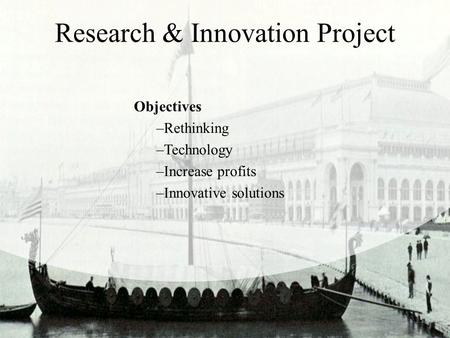 Research & Innovation Project Objectives –Rethinking –Technology –Increase profits –Innovative solutions.