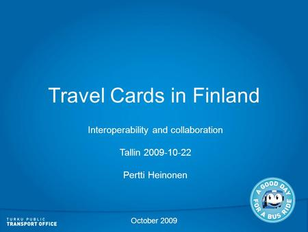 Travel Cards in Finland Interoperability and collaboration Tallin 2009-10-22 Pertti Heinonen October 2009.