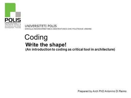 Prepared by Arch PhD Antonino Di Raimo UNIVERSITETI POLIS SHKOLLA NDERKOMBETARE E ARKITEKTURES DHE POLITIKAVE URBANE Write the shape! (An introduction.