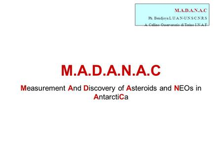M.A.D.A.N.A.C Ph. Bendjoya L.U.A.N-U.N.S/C.N.R.S A. Cellino Osservatorio di Torino I.N.A.F M.A.D.A.N.A.C Measurement And Discovery of Asteroids and NEOs.