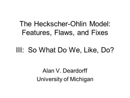The Heckscher-Ohlin Model: Features, Flaws, and Fixes III: So What Do We, Like, Do? Alan V. Deardorff University of Michigan.