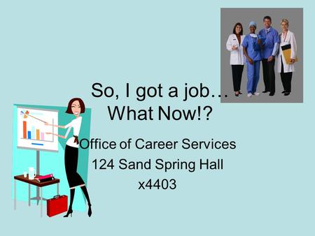 So, I got a job… What Now!? Office of Career Services 124 Sand Spring Hall x4403.