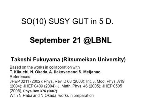 September SO(10) SUSY GUT in 5 D. September Takeshi Fukuyama (Ritsumeikan University) Based on the works in collaboration with T. Kikuchi,